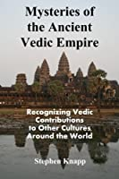 Mysteries of the Ancient Vedic Empire: Recognizing Vedic Contributions to Other Cultures Around the World 1514394855 Book Cover