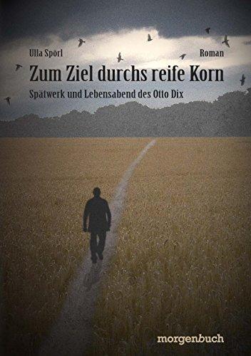 Zum Ziel durchs reife Korn: Spätwerk und Lebensabend des Otto Dix (Lebensreise eines Malers 4)