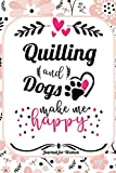 Quilling and Dogs Make Me Happy Journal For Women: Women Journals to Write in, Lined notebook journal diary 110 pages 6 x 9 gift idea, Flower Notebook ... Gifts for Women, Gift for Quilling Lover