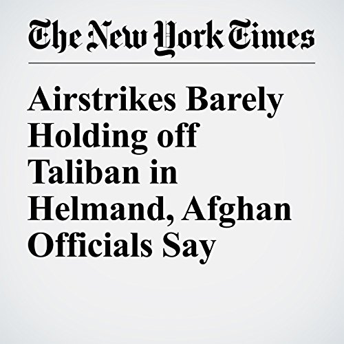Airstrikes Barely Holding off Taliban in Helmand, Afghan Officials Say cover art