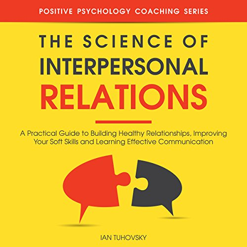 The Science of Interpersonal Relations     A Practical Guide to Building Healthy Relationships, Improving Your Soft Skills and Learning Effective Communication              By:                                                                                                                                 Ian Tuhovsky                               Narrated by:                                                                                                                                 Randy Streu                      Length: 3 hrs and 28 mins     24 ratings     Overall 4.6