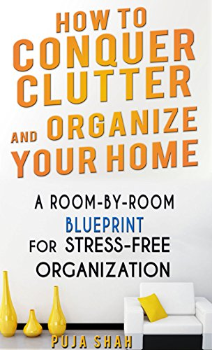 How To Conquer Clutter And Organize Your Home: A Room-By-Room Blueprint For Stress-Free Organization by [Puja Shah]