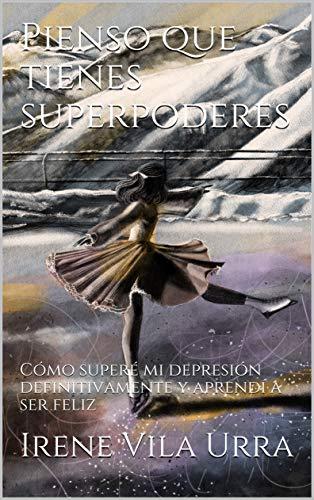 Pienso que tienes superpoderes: Cómo superé mi depresión definitivamente y aprendí a ser feliz