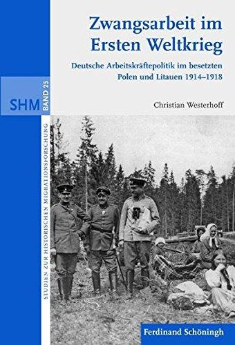 Zwangsarbeit im Ersten Weltkrieg: Deutsche Arbeitskräftepolitik im besetzten Polen und Litauen 1914-1918 (Studien zur Historischen Migrationsforschung)