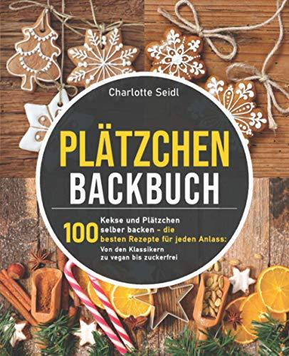 Plätzchen Backbuch: Kekse und Plätzchen selber backen – Die 100 besten Rezepte für jeden Anlass: Von den Klassikern zu vegan bis zuckerfrei