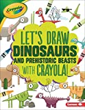 Let's Draw Dinosaurs and Prehistoric Beasts with Crayola ® ! (Let's Draw with Crayola ® !)