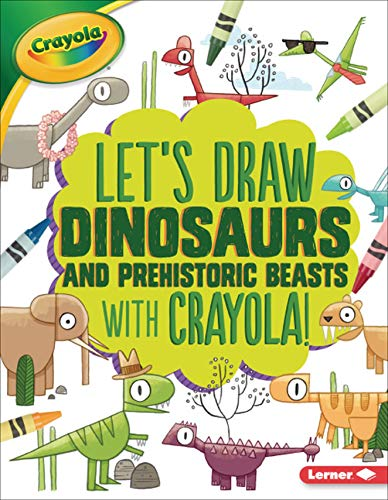 Let's Draw Dinosaurs and Prehistoric Beasts with Crayola (R) ! (Let's Draw With Crayola)