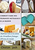 Comment faire des fromages artisanaux à la maison: Maîtriser l'art et la science des 50 meilleurs fromages délicieux du monde