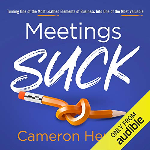 Meetings Suck: Turning One of the Most Loathed Elements of Business into One of the Most Valuable