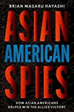 Image of Asian American Spies: How Asian Americans Helped Win the Allied Victory