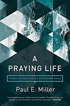 A Praying Life: Connecting with God in a Distracting World by [Paul E. Miller, David Powlison]
