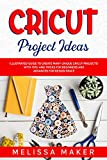 Cricut Project Ideas: Illustrated Guide to Create Many Unique Cricut Projects! With Tips and Tricks for Beginners and Advanced for Design Space.