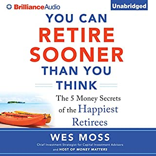 You Can Retire Sooner Than You Think                   By:                                                                                                                                 Wes Moss                               Narrated by:                                                                                                                                 Wes Moss,                                                                                        Scott Merriman                      Length: 7 hrs and 1 min     155 ratings     Overall 4.5