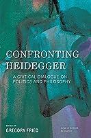 Confronting Heidegger: A Critical Dialogue on Politics and Philosophy (New Heidegger Research)