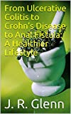 From Ulcerative Colitis to Crohn's Disease to Anal Fistula: A Healthier Lifestyle: What I did to reach healing and...