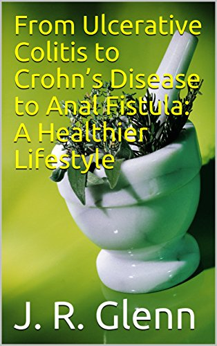 From Ulcerative Colitis to Crohn's Disease to Anal Fistula: A Healthier Lifestyle: What I did to reach healing and become healthy. (English Edition)