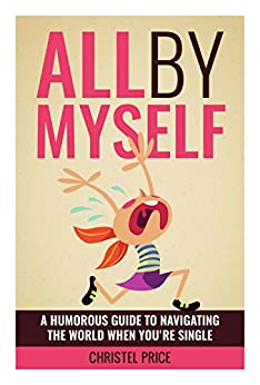 All By Myself: A Humorous Guide to Navigating the World When You're Single by [Christel Price]