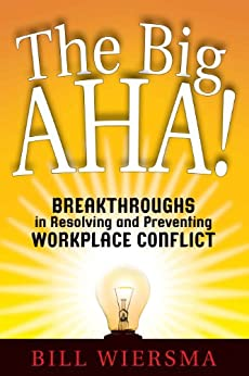 The Big AHA!: Breakthroughs in Resolving and Preventing Workplace Conflict by [Bill Wiersma]