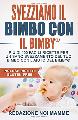 Svezziamo il bimbo con il Bimby: Più di 100 facili ricette per un sano svezzamento del tuo bimbo con l'aiuto del Bimby (Incluse ricette Gluten-Free)