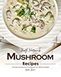 Mouth Watering Mushroom Recipes: The Only Mushroom Cookbook...