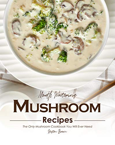 Mouth Watering Mushroom Recipes: The Only Mushroom Cookbook You Will Ever Need (English Edition)