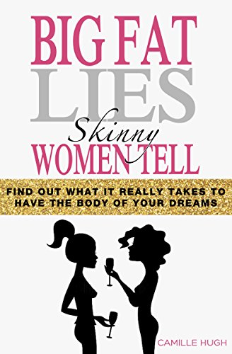 Big Fat Lies Skinny Women Tell: Find out what it really takes to have the body of your dreams (English Edition)