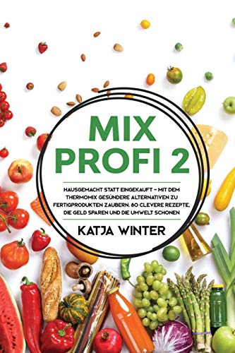 Mixprofi 2: Hausgemacht statt eingekauft - Mit dem Thermomix gesündere Alternativen zu Fertigprodukten zaubern. 80 clevere Rezepte, die Geld sparen und die Umwelt schonen