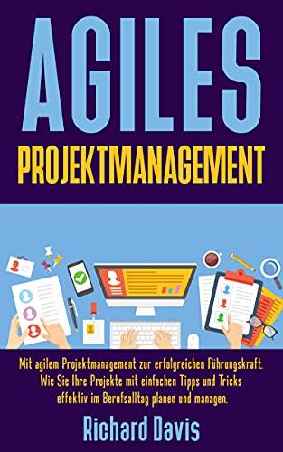 Agiles Projektmanagement: Mit agilem Projektmanagement zur erfolgreichen Führungskraft. Wie Sie Ihre Projekte mit einfachen Tipps und Tricks effektiv im Berufsalltag planen und managen