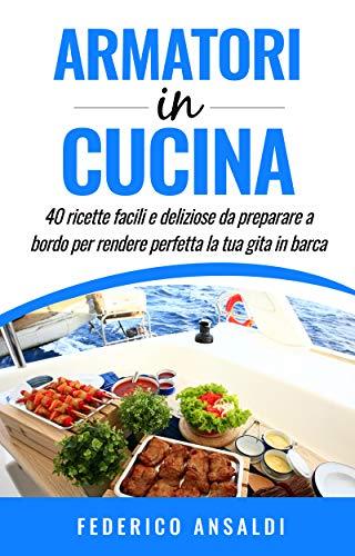 Armatori in Cucina: 40 ricette facili e deliziose da preparare a bordo per rendere perfetta la tua gita in barca! (Inboatholiday collection Vol. 1)