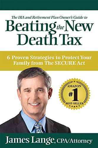6 Proven Strategies to Protect Your Family from The SECURE Act:  <em>The IRA and Retirement Plan Owner's Guide to Beating the New Death Tax</em> by James Lange