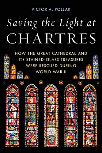 Saving the Light at Chartres: How the Great Cathedral and Its Stained-Glass Treasures Were Rescued during World War II (English Edition)