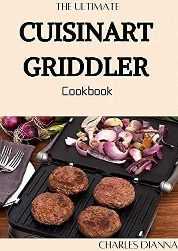 The Ultimate Cuisinart Grіddlеr Cookbook : 50+ Mouth Watering Recipes for Your Cuisinart Griddler to Grill, Panini Press, Griddle (English Edition)