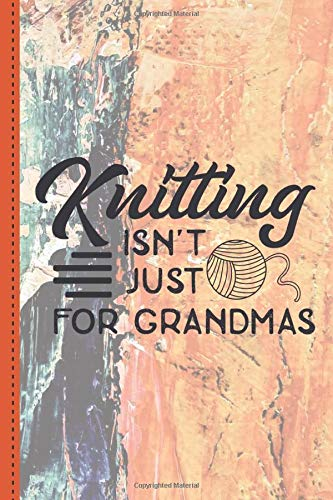 Knitting isn't Just for Grandmas: Project planner for knitters, 50 Crochet Projects & Keep Track of Patterns, Yarns, Hooks, Knitting & Crochet For Beginners.. a perfect gift for a knitting mom,