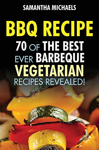 BBQ Recipe: 70 Of The Best Ever Barbecue Vegetarian Recipes...Revealed!