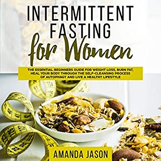 Intermittent Fasting for Women: The Essential Beginners Guide for Weight Loss, Burn Fat, Heal Your Body Through the Self-Cleansing Process of Autophagy and Live a Healthy Lifestyle audiobook cover art