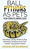 Ball Pythons as Pets : Your Complete Owners Guide to the Ball Python: Including, Caring, Where To Buy, Breeding, Temperament, Diet, Health, Cost, & Much More !