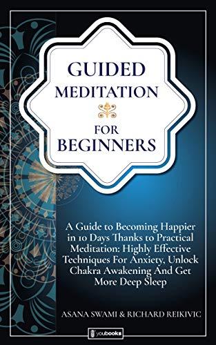 Guided Meditation For Beginners: A Guide To Becoming Happier In 10 Days Thanks To Practical Meditation: Highly Effective Techniques For Anxiety, Unlock Chakra Awakening And Get More Deep Sleep.