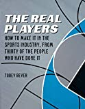The Real Players: How to Make It in the Sports Industry, From Thirty of the People Who Have Done It