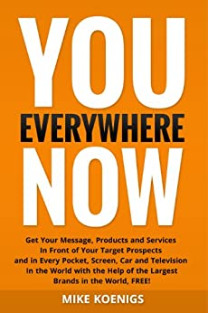 You Everywhere Now: Get Your Message, Products and Services In Front of Your Target Prospects and in Every Pocket, Screen, Car and Television In The World with the Help of the Largest Brands by [Mike Koenigs]