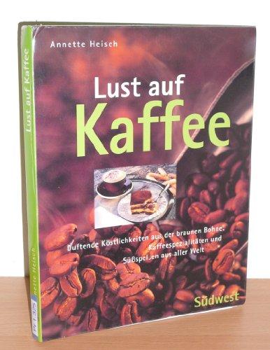 Lust Auf Kaffee. Duftende Köstlichkeiten Aus Der Braunen Bohne. Kaffeespezialitäten Und Süßspeisen Aus Aller Welt.