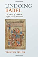 Undoing Babel: The Tower of Babel in Anglo-Saxon Literature (Toronto Anglo-saxon)