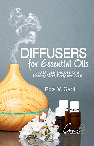 Diffusers for Essential Oils: 350 Diffuser Recipes for a Healthy Mind, Body and Soul (Essential OIls, Diffuser Recipes, Essential Oil Recipe Book 1) (English Edition)
