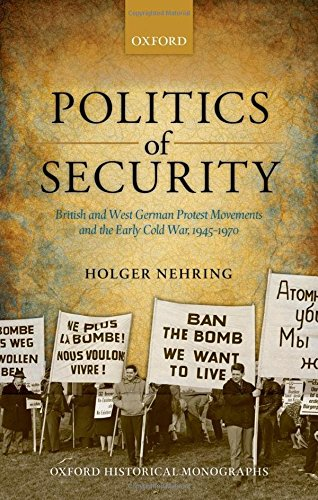 Politics of Security: British and West German Protest Movements and the Early Cold War, 1945-1970 (Oxford Historical Monographs)