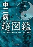 中二病超(スーパー)図鑑 ~ファンタジー・軍事・オカルト・化学・神話~