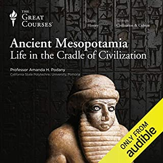 Ancient Mesopotamia     Life in the Cradle of Civilization              Written by:                                                                                                                                 The Great Courses                               Narrated by:                                                                                                                                 Professor Amanda H. Podany PhD                      Length: 11 hrs and 16 mins     13 ratings     Overall 4.8