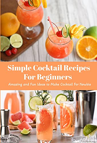 Simple Cocktail Recipes For Beginners: Amazing and Fun Ideas to Make Cocktail For Newbie: The Essential Cocktail (English Edition)