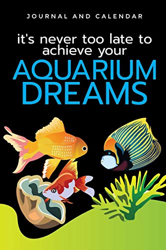 It's Never Too Late To Achieve Your Aquarium Dreams: Blank Lined Journal With Calendar For Fish Lovers