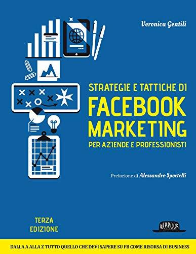 Strategie e tattiche di Facebook marketing per aziende e professionisti. Dalla A alla Z tutto quello che devi sapere su FB come risorsa di business: Veronica Gentili