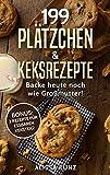 199 Plätzchen und Keksrezepte: Backe heute noch wie Großmutter! BONUS: 3 Rezepte für essbaren Keksteig!