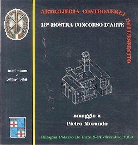 18a mostra concorso d'arte Artisti militari e Militari artisti: organizzata dal 121° Reggimento Artiglieria controaerei con il patrocinio del Comune di Bologna. Omaggio a Pietro Morando nel centenario della nascita: 1889-1989.